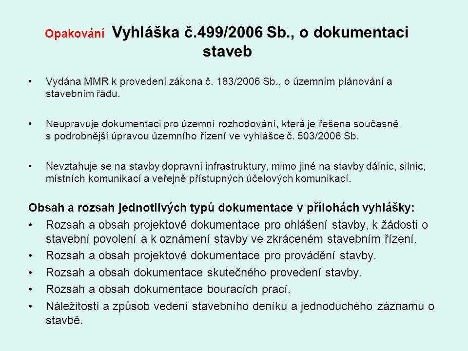 Opakování Vyhláška č.499/2006 Sb., o dokumentaci staveb Vydána MMR k provedení zákona č. 183/2006 Sb., o územním plánování a stavebním řádu. Neupravuj