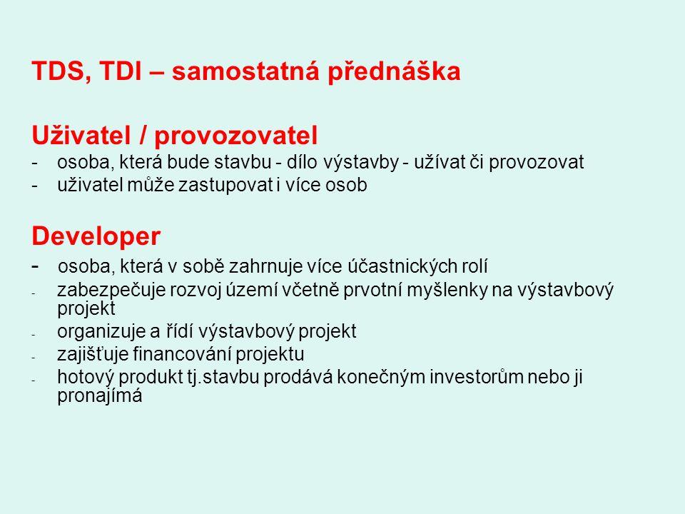 TDS, TDI – samostatná přednáška Uživatel / provozovatel -osoba, která bude stavbu - dílo výstavby - užívat či provozovat -uživatel může zastupovat i v