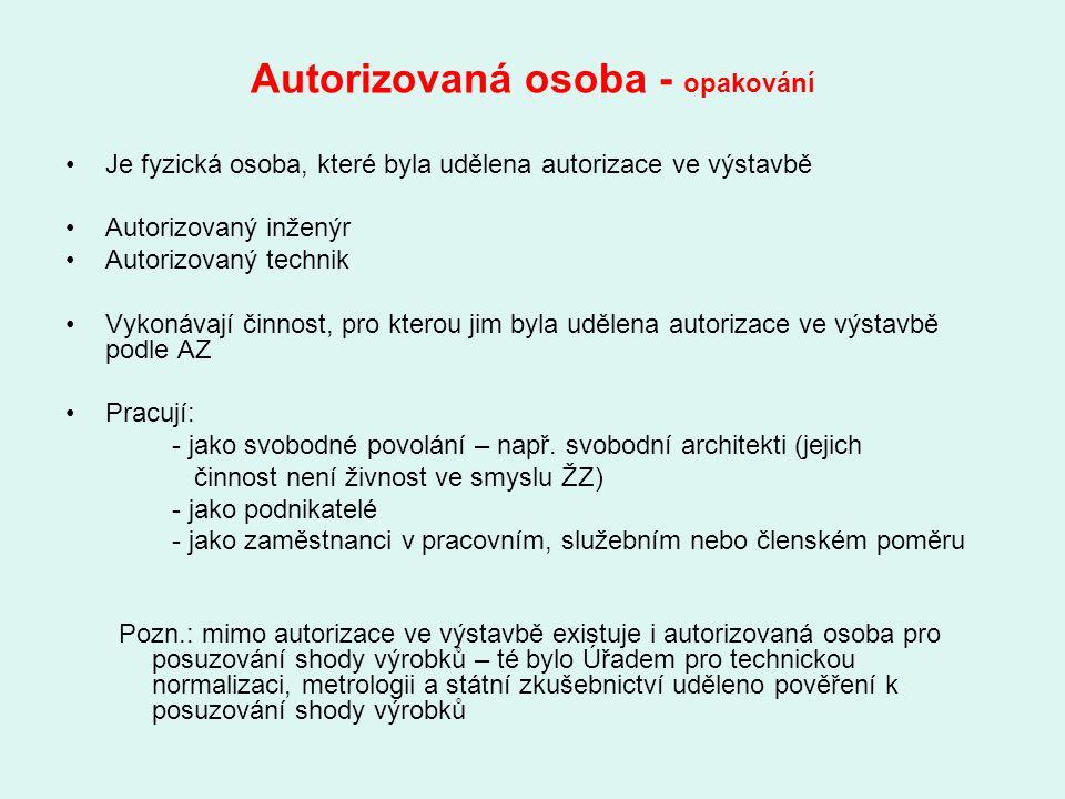 Autorizovaná osoba - opakování Je fyzická osoba, které byla udělena autorizace ve výstavbě Autorizovaný inženýr Autorizovaný technik Vykonávají činnos
