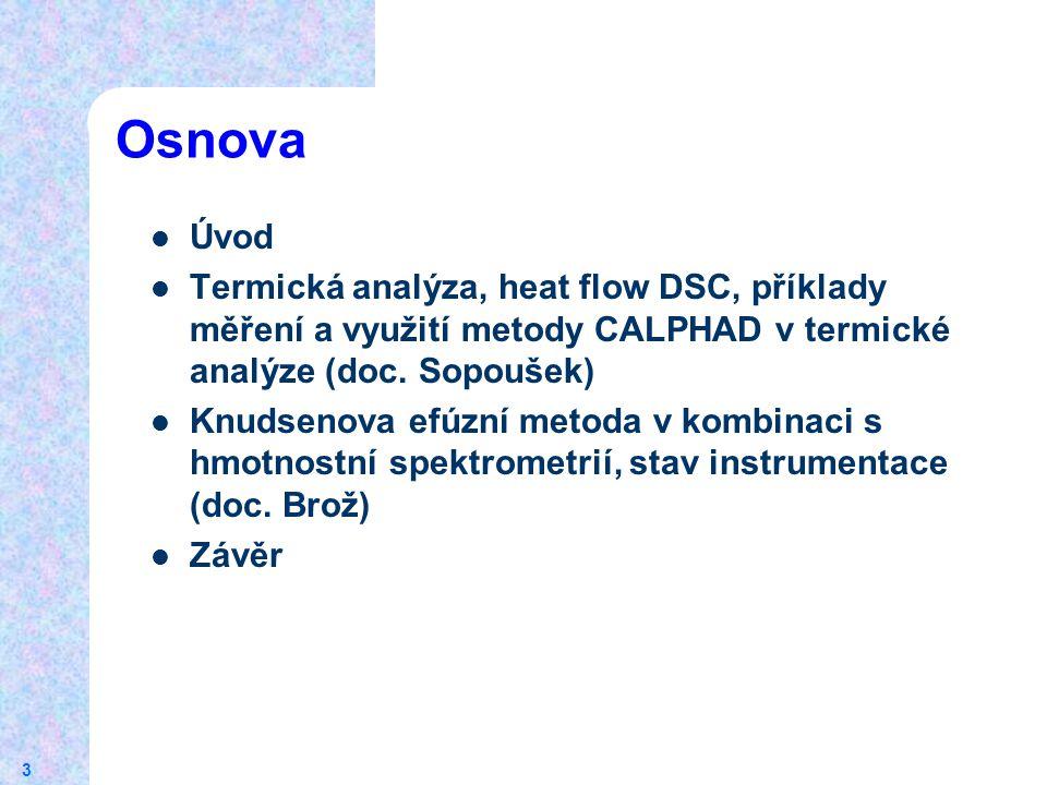 3 Osnova Úvod Termická analýza, heat flow DSC, příklady měření a využití metody CALPHAD v termické analýze (doc. Sopoušek) Knudsenova efúzní metoda v