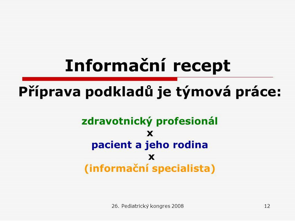 26. Pediatrický kongres 200812 Informační recept Příprava podkladů je týmová práce: zdravotnický profesionál x pacient a jeho rodina x (informační spe