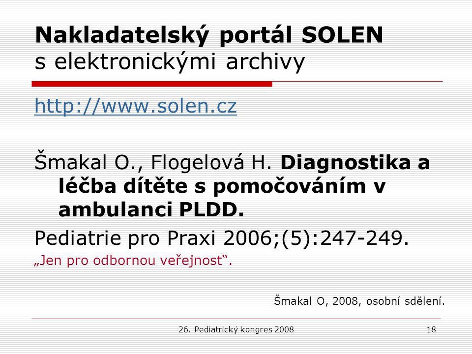 26. Pediatrický kongres 200818 Nakladatelský portál SOLEN s elektronickými archivy http://www.solen.cz Šmakal O., Flogelová H. Diagnostika a léčba dít