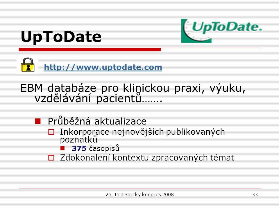 26. Pediatrický kongres 200833 UpToDate http://www.uptodate.com EBM databáze pro klinickou praxi, výuku, vzdělávání pacientů……. Průběžná aktualizace 