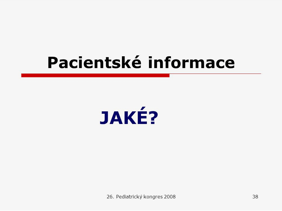 26. Pediatrický kongres 200838 Pacientské informace JAKÉ?