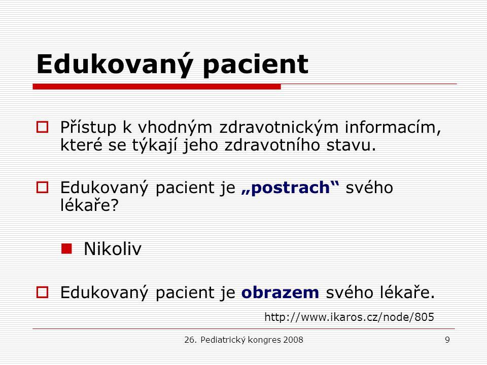 26. Pediatrický kongres 20089 Edukovaný pacient  Přístup k vhodným zdravotnickým informacím, které se týkají jeho zdravotního stavu.  Edukovaný paci