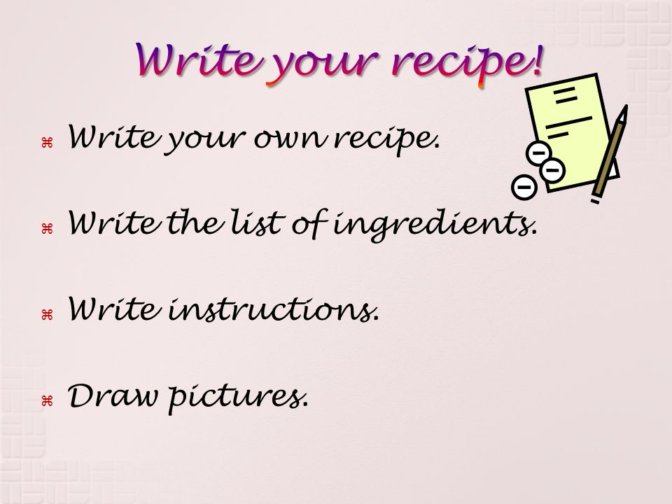  Write your own recipe.  Write the list of ingredients.  Write instructions.  Draw pictures.