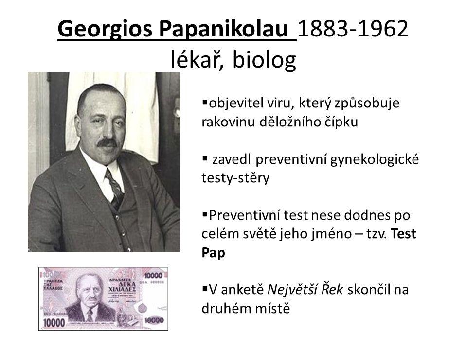 Georgios Papanikolau 1883-1962 lékař, biolog  objevitel viru, který způsobuje rakovinu děložního čípku  zavedl preventivní gynekologické testy-stěry