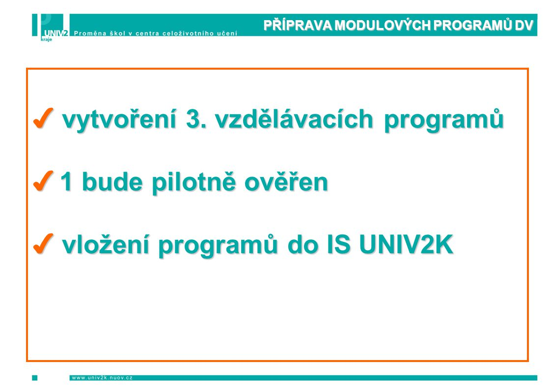 PŘÍPRAVA MODULOVÝCH PROGRAMŮ DV ✔ vytvoření 3. vzdělávacích programů ✔ 1 bude pilotně ověřen ✔ vložení programů do IS UNIV2K