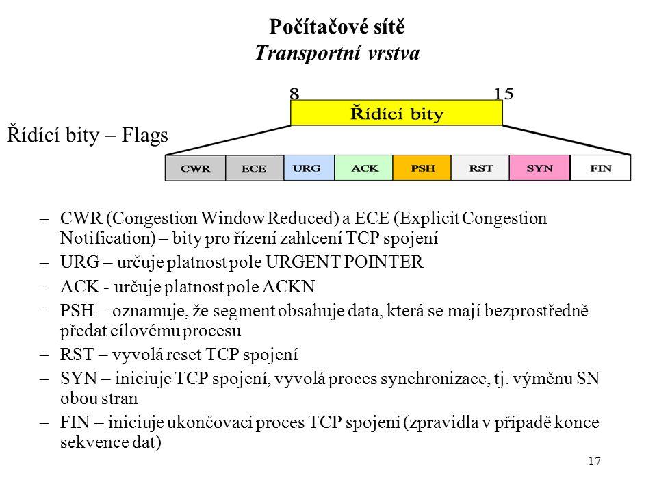 17 Počítačové sítě Transportní vrstva Řídící bity – Flags –CWR (Congestion Window Reduced) a ECE (Explicit Congestion Notification) – bity pro řízení