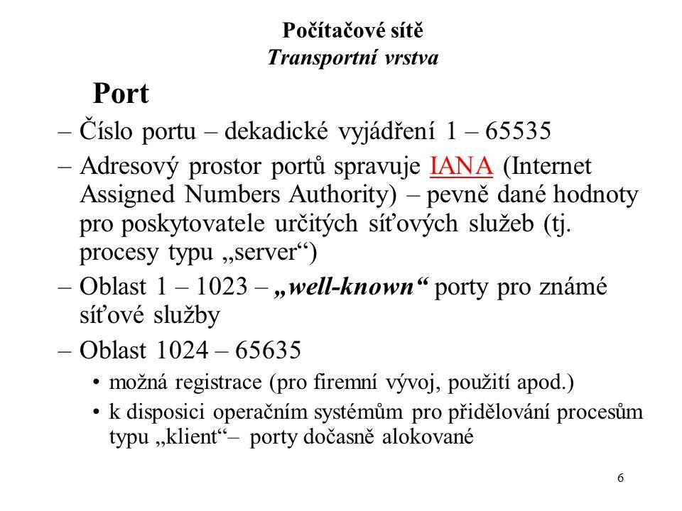 17 Počítačové sítě Transportní vrstva Řídící bity – Flags –CWR (Congestion Window Reduced) a ECE (Explicit Congestion Notification) – bity pro řízení zahlcení TCP spojení –URG – určuje platnost pole URGENT POINTER –ACK - určuje platnost pole ACKN –PSH – oznamuje, že segment obsahuje data, která se mají bezprostředně předat cílovému procesu –RST – vyvolá reset TCP spojení –SYN – iniciuje TCP spojení, vyvolá proces synchronizace, tj.