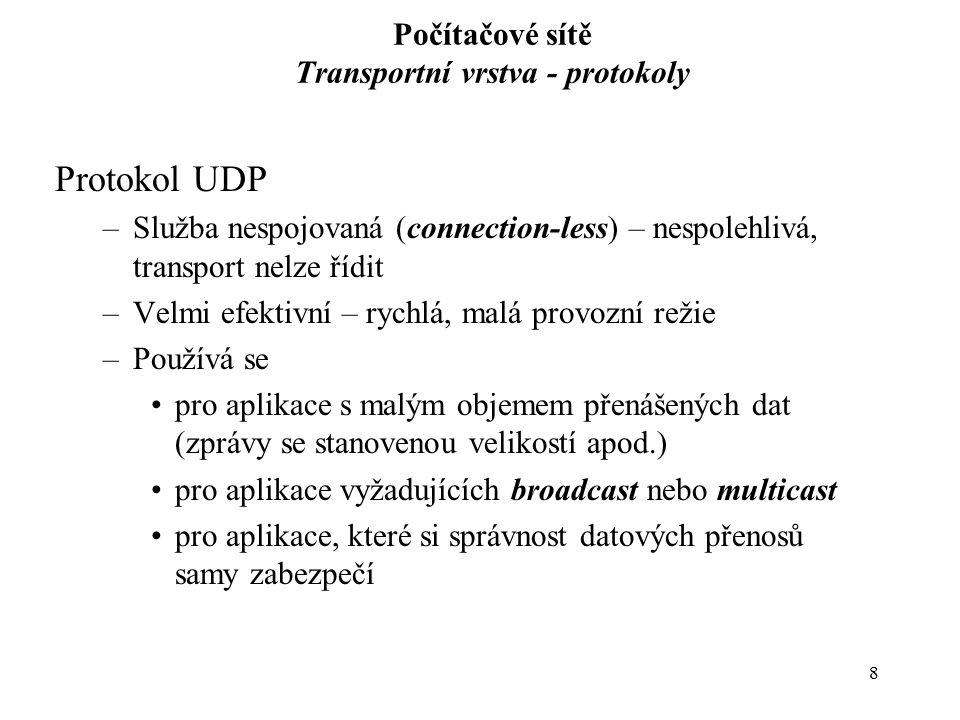 8 Počítačové sítě Transportní vrstva - protokoly Protokol UDP –Služba nespojovaná (connection-less) – nespolehlivá, transport nelze řídit –Velmi efekt