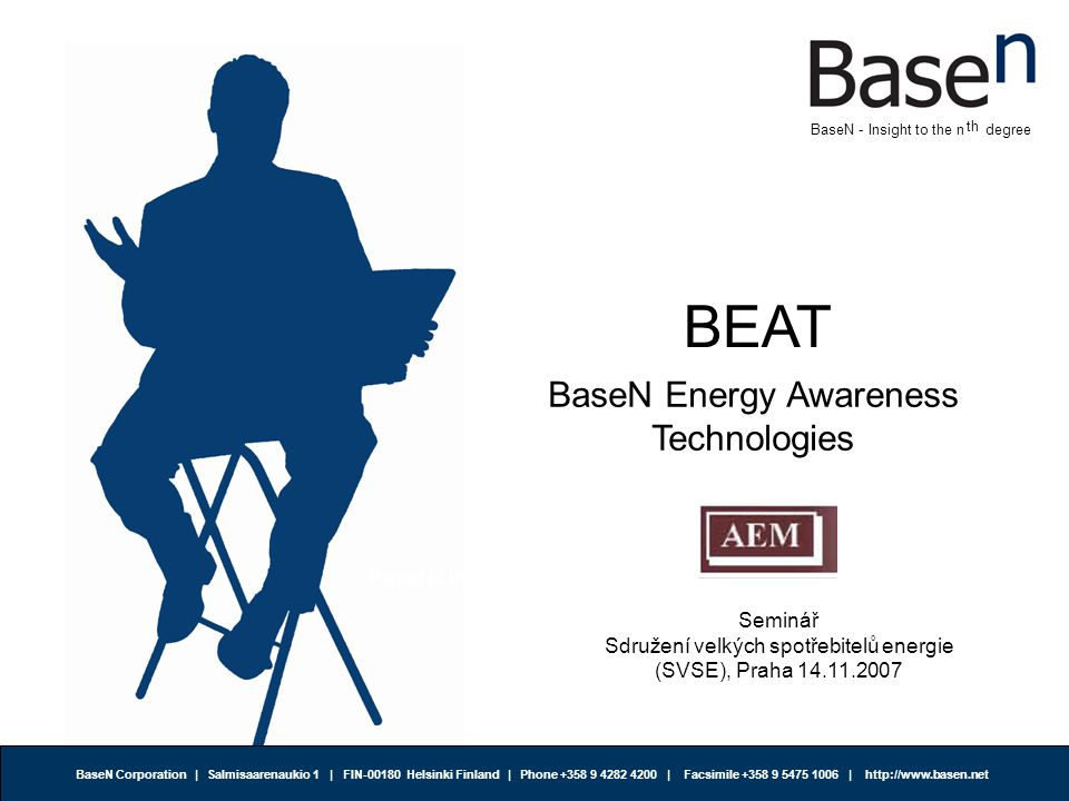 BaseN - Insight to the n degree BaseN Corporation | Salmisaarenaukio 1 | FIN-00180 Helsinki Finland | Phone +358 9 4282 4200 | Facsimile +358 9 5475 1006 | http://www.basen.net th BaseN - Insight to the n degree BEAT BaseN Energy Awareness Technologies Seminář Sdružení velkých spotřebitelů energie (SVSE), Praha 14.11.2007