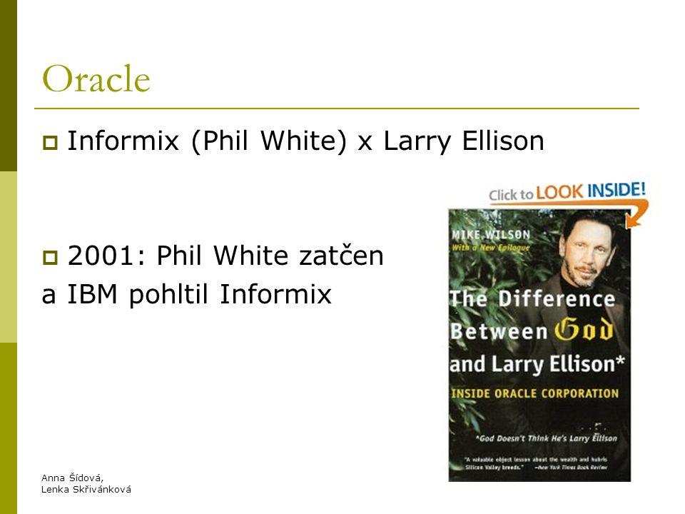 Oracle  Informix (Phil White) x Larry Ellison  2001: Phil White zatčen a IBM pohltil Informix Anna Šídová, Lenka Skřivánková