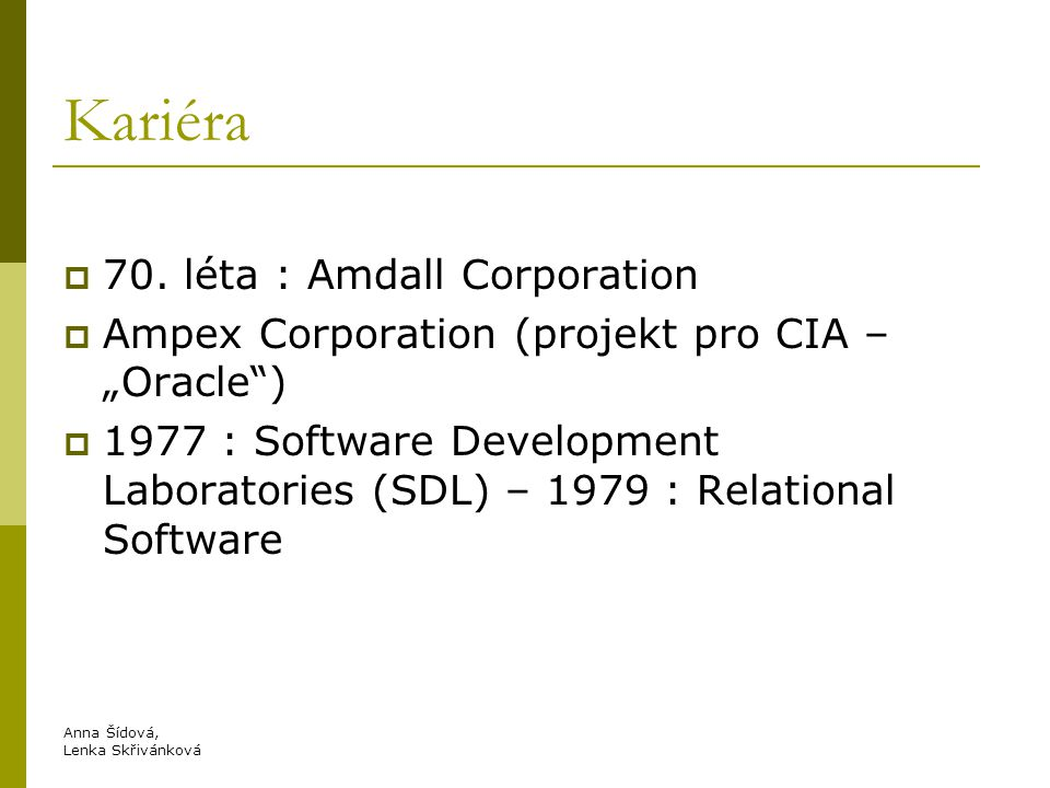 "Kariéra  70. léta : Amdall Corporation  Ampex Corporation (projekt pro CIA – ""Oracle"")  1977 : Software Development Laboratories (SDL) – 1979 : Rel"