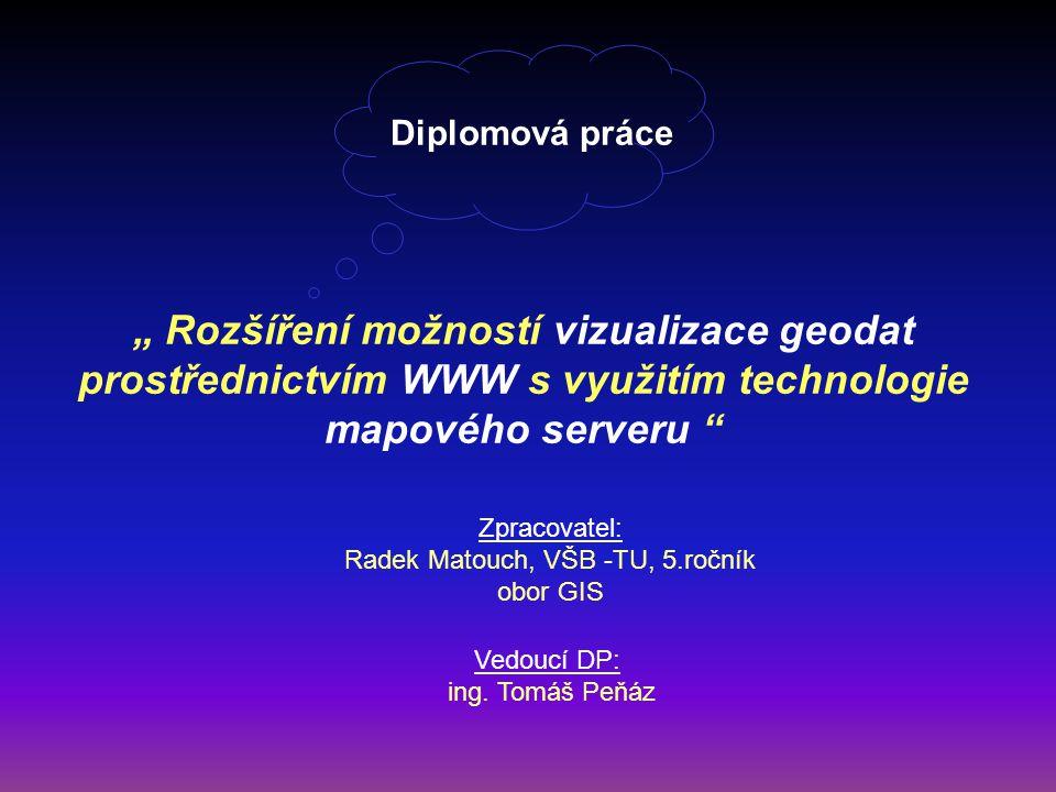 """Diplomová práce """" Rozšíření možností vizualizace geodat prostřednictvím WWW s využitím technologie mapového serveru """" Zpracovatel: Radek Matouch, VŠB"""