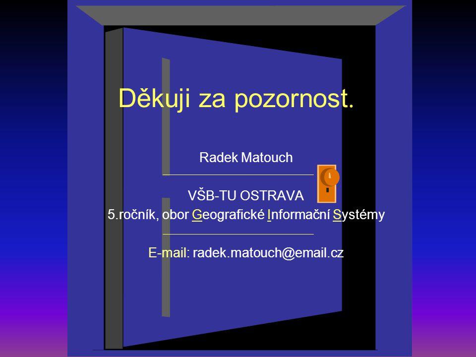 Děkuji za pozornost. Radek Matouch VŠB-TU OSTRAVA 5.ročník, obor Geografické Informační Systémy E-mail: radek.matouch@email.cz
