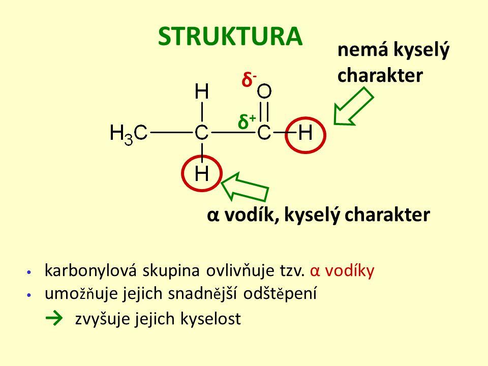 karbonylová skupina ovlivňuje tzv. α vodíky umo žň uje jejich snadn ě jší odšt ě pení → zvyšuje jejich kyselost STRUKTURA α vodík, kyselý charakter ne