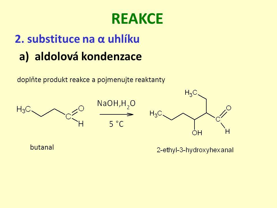 2. substituce na α uhlíku REAKCE a)aldolová kondenzace butanal doplňte produkt reakce a pojmenujte reaktanty