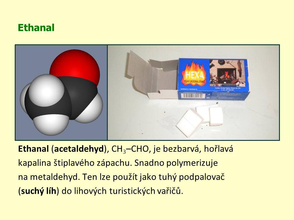 Ethanal Ethanal (acetaldehyd), CH 3 –CHO, je bezbarvá, hořlavá kapalina štiplavého zápachu. Snadno polymerizuje na metaldehyd. Ten lze použít jako tuh