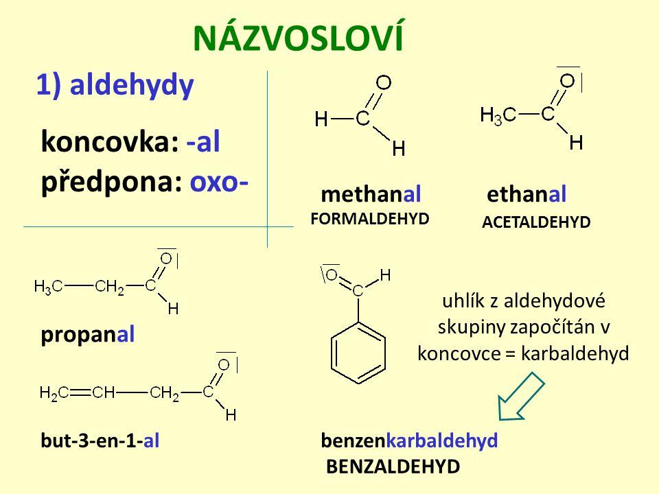 NÁZVOSLOVÍ 1) aldehydy koncovka: -al předpona: oxo- FORMALDEHYD ethanal BENZALDEHYD uhlík z aldehydové skupiny započítán v koncovce = karbaldehyd methanal ACETALDEHYD benzenkarbaldehydbut-3-en-1-al propanal