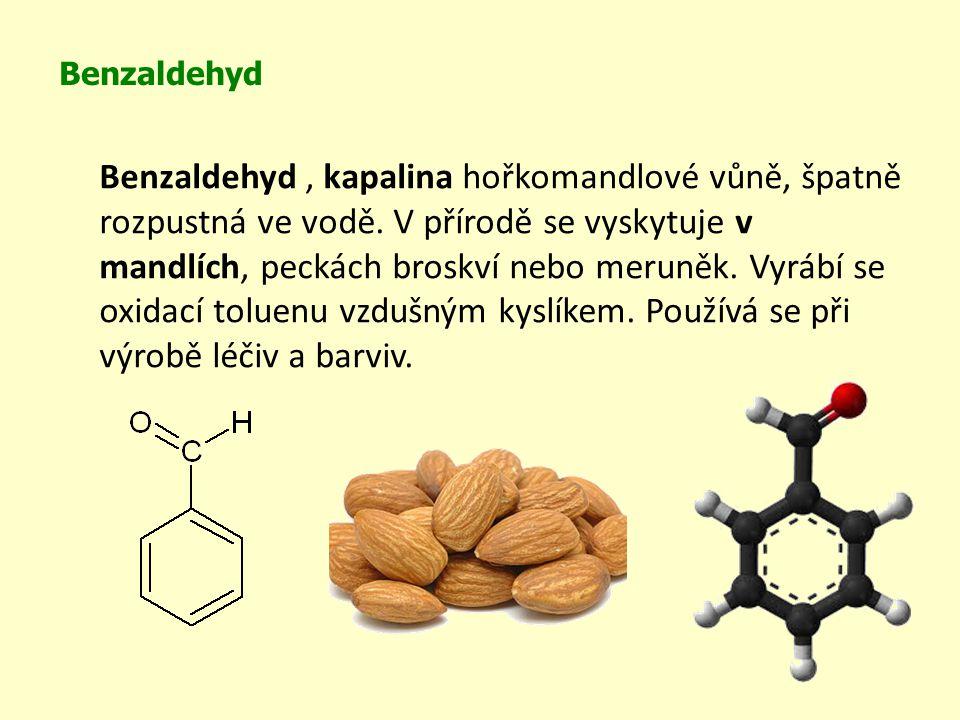 Benzaldehyd Benzaldehyd, kapalina hořkomandlové vůně, špatně rozpustná ve vodě. V přírodě se vyskytuje v mandlích, peckách broskví nebo meruněk. Vyráb