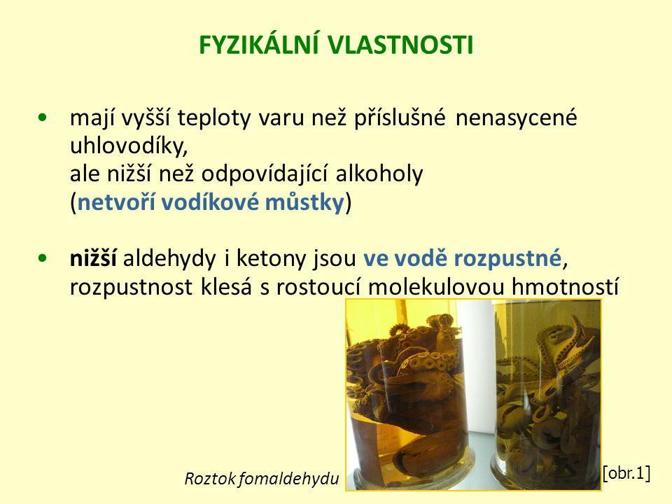mají vyšší teploty varu než příslušné nenasycené uhlovodíky, ale nižší než odpovídající alkoholy (netvoří vodíkové můstky) nižší aldehydy i ketony jsou ve vodě rozpustné, rozpustnost klesá s rostoucí molekulovou hmotností FYZIKÁLNÍ VLASTNOSTI [obr.1] Roztok fomaldehydu