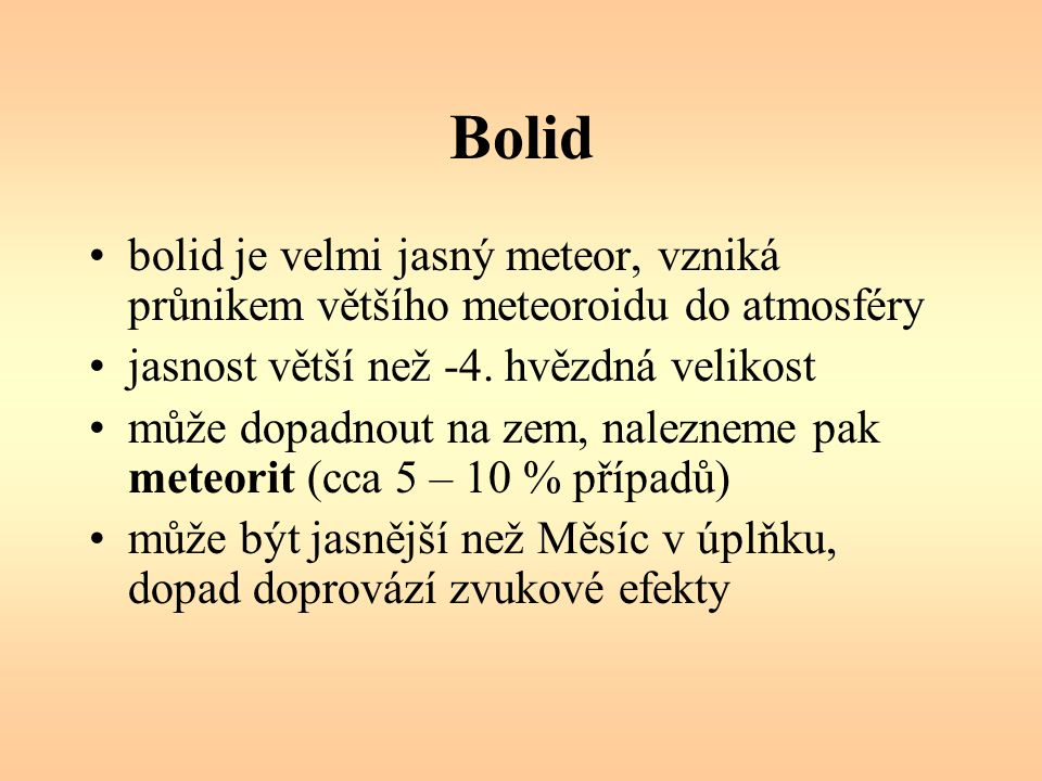 Bolid bolid je velmi jasný meteor, vzniká průnikem většího meteoroidu do atmosféry jasnost větší než -4.
