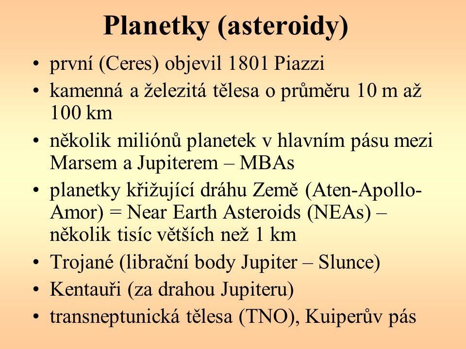 Planetky (asteroidy) první (Ceres) objevil 1801 Piazzi kamenná a železitá tělesa o průměru 10 m až 100 km několik miliónů planetek v hlavním pásu mezi Marsem a Jupiterem – MBAs planetky křižující dráhu Země (Aten-Apollo- Amor) = Near Earth Asteroids (NEAs) – několik tisíc větších než 1 km Trojané (librační body Jupiter – Slunce) Kentauři (za drahou Jupiteru) transneptunická tělesa (TNO), Kuiperův pás