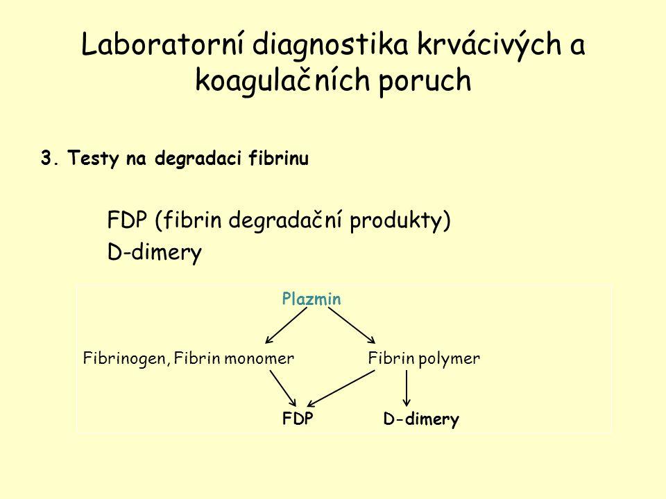 Laboratorní diagnostika krvácivých a koagulačních poruch 3. Testy na degradaci fibrinu FDP (fibrin degradační produkty) D-dimery Plazmin Fibrinogen, F