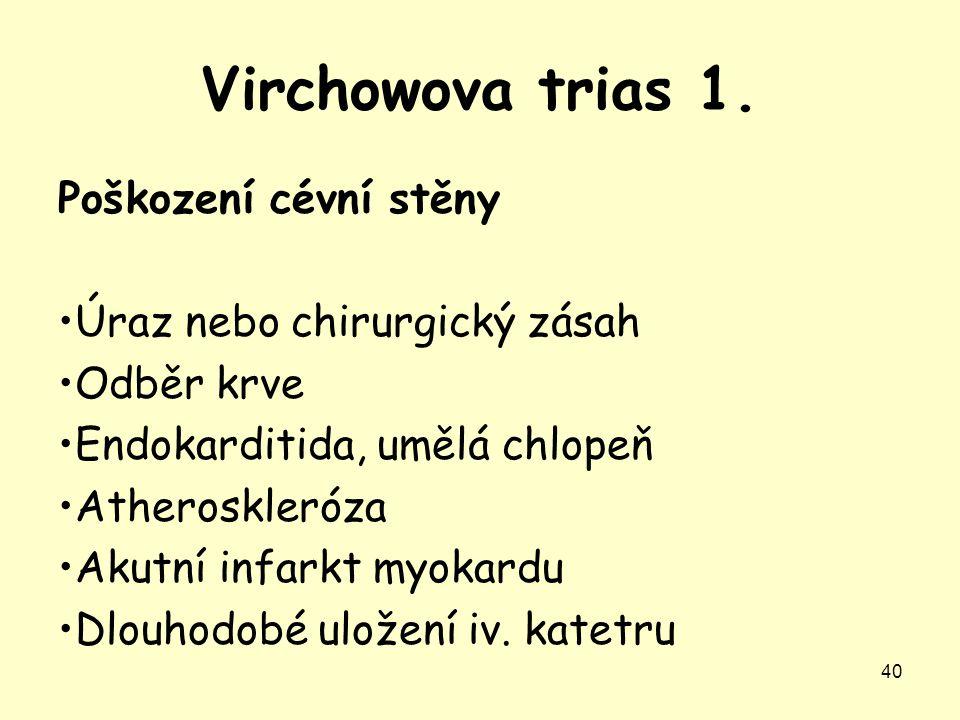 Virchowova trias 1. 40 Poškození cévní stěny Úraz nebo chirurgický zásah Odběr krve Endokarditida, umělá chlopeň Atheroskleróza Akutní infarkt myokard