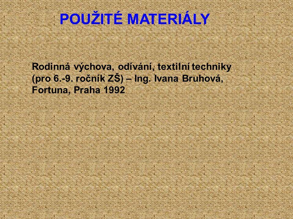 POUŽITÉ MATERIÁLY Rodinná výchova, odívání, textilní techniky (pro 6.-9. ročník ZŠ) – Ing. Ivana Bruhová, Fortuna, Praha 1992