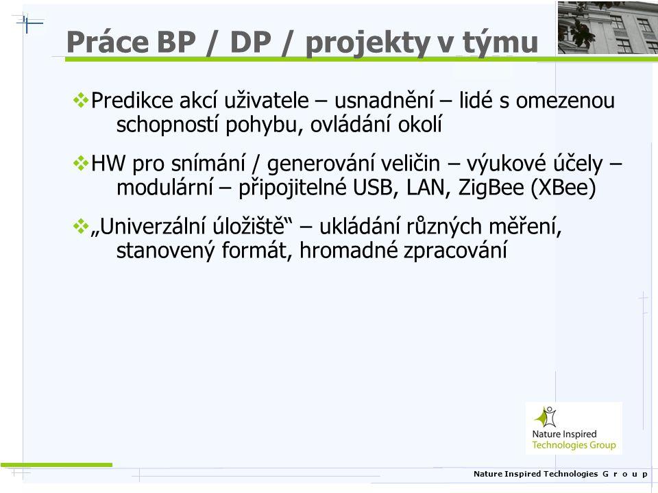 """Nature Inspired Technologies G r o u p Práce BP / DP / projekty v týmu  Predikce akcí uživatele – usnadnění – lidé s omezenou schopností pohybu, ovládání okolí  HW pro snímání / generování veličin – výukové účely – modulární – připojitelné USB, LAN, ZigBee (XBee)  """"Univerzální úložiště – ukládání různých měření, stanovený formát, hromadné zpracování"""