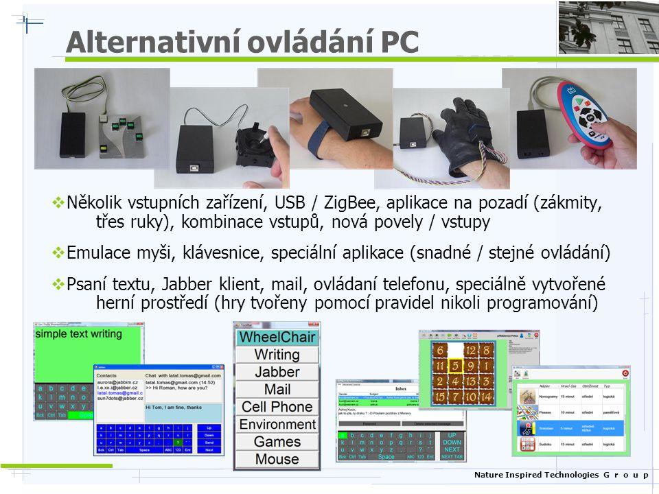 Nature Inspired Technologies G r o u p Alternativní ovládání okolí  Ovládání okolního prostředí (TV, světla, okna, větrák), libovolná konfigurace zobrazení / GUI (mapa bytu, ikony, seznam), USB moduly  Návrh inteligentního invalidního vozíků (lokalizace, mapa bytu, detekce překážek, …), řízení přímé, limitní, podle mapy, venkovní