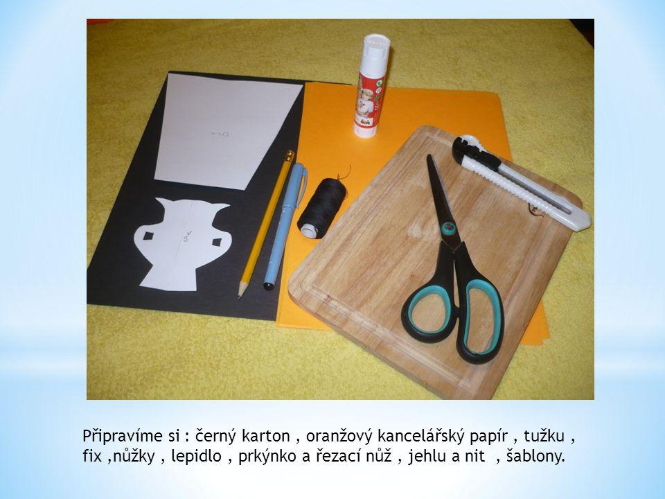 Připravíme si : černý karton, oranžový kancelářský papír, tužku, fix,nůžky, lepidlo, prkýnko a řezací nůž, jehlu a nit, šablony.