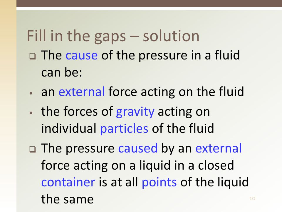10  The cause of the pressure in a fluid can be: an external force acting on the fluid the forces of gravity acting on individual particles of the fluid  The pressure caused by an external force acting on a liquid in a closed container is at all points of the liquid the same Fill in the gaps – solution