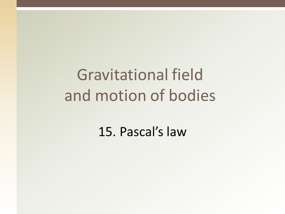 Gravitational field and motion of bodies 15. Pascal's law