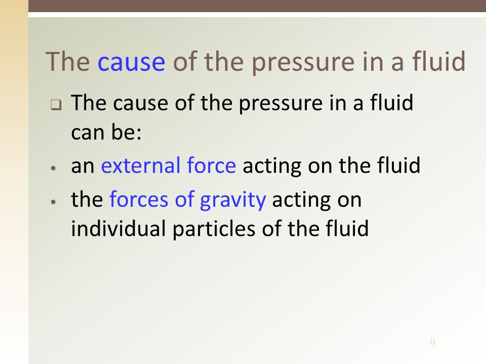 5  The cause of the pressure in a fluid can be: an external force acting on the fluid the forces of gravity acting on individual particles of the fluid The cause of the pressure in a fluid