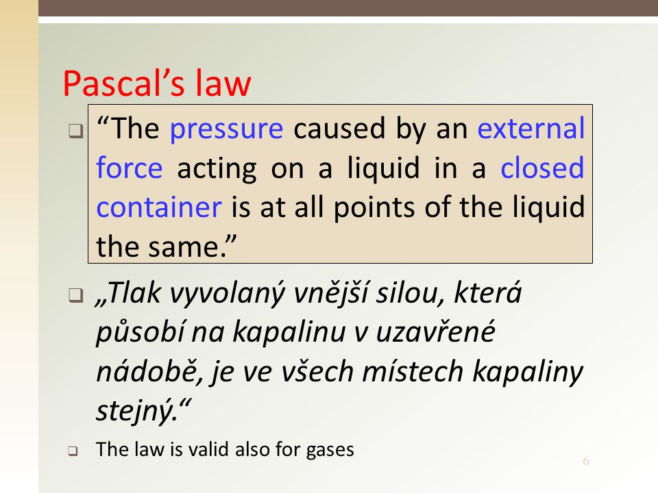 """6  """"The pressure caused by an external force acting on a liquid in a closed container is at all points of the liquid the same.""""  """"Tlak vyvolaný vněj"""