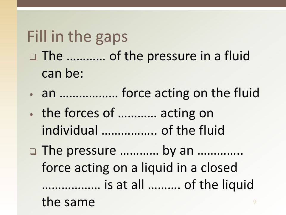 9  The ………… of the pressure in a fluid can be: an ……………… force acting on the fluid the forces of ………… acting on individual ……………..