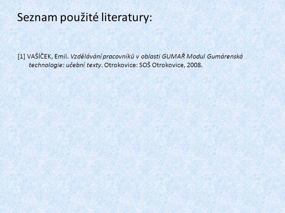 Seznam použité literatury: [1] VAŠÍČEK, Emil. Vzdělávání pracovníků v oblasti GUMAŘ Modul Gumárenská technologie: učební texty. Otrokovice: SOŠ Otroko
