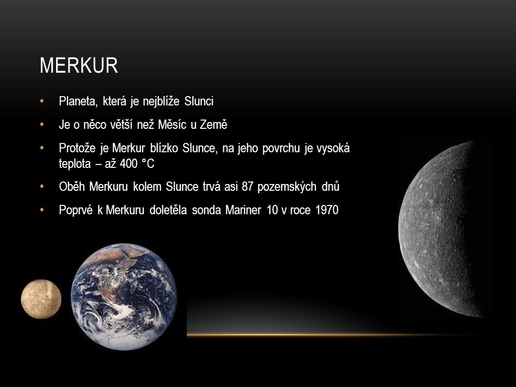 MERKUR Planeta, která je nejblíže Slunci Je o něco větší než Měsíc u Země Protože je Merkur blízko Slunce, na jeho povrchu je vysoká teplota – až 400 °C Oběh Merkuru kolem Slunce trvá asi 87 pozemských dnů Poprvé k Merkuru doletěla sonda Mariner 10 v roce 1970