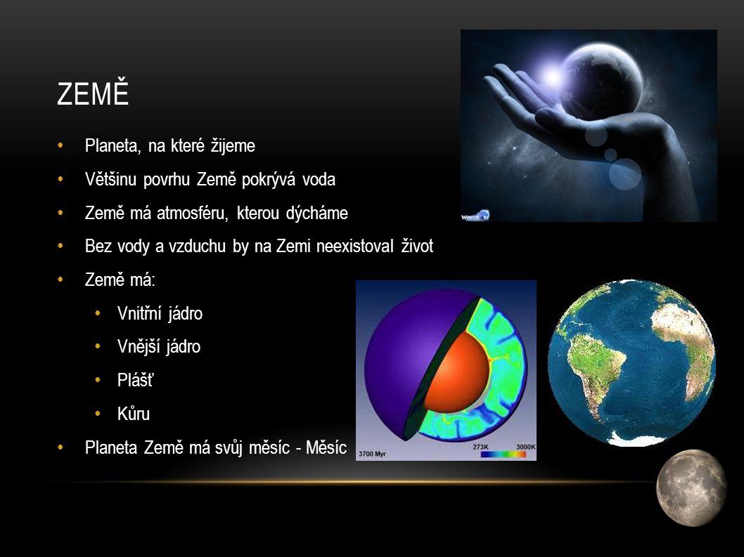 ZEMĚ Planeta, na které žijeme Většinu povrhu Země pokrývá voda Země má atmosféru, kterou dýcháme Bez vody a vzduchu by na Zemi neexistoval život Země má: Vnitřní jádro Vnější jádro Plášť Kůru Planeta Země má svůj měsíc - Měsíc