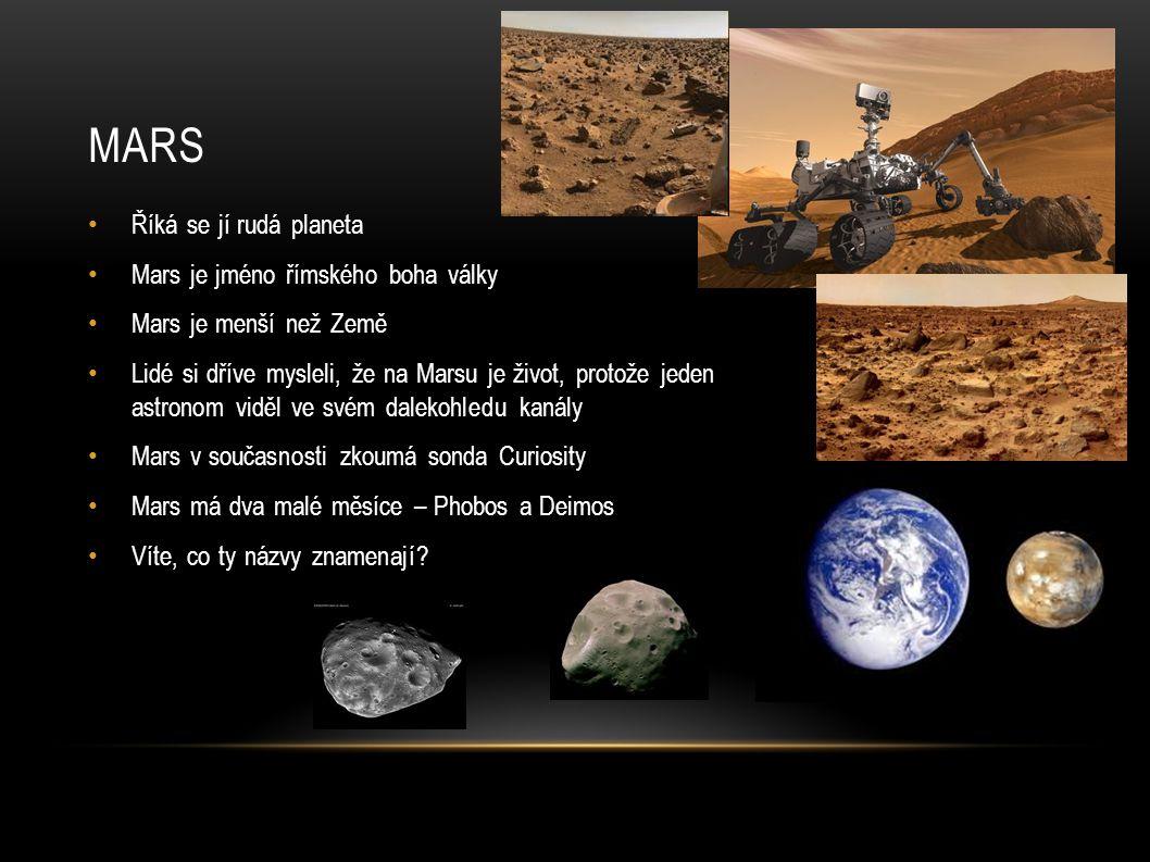 MARS Říká se jí rudá planeta Mars je jméno římského boha války Mars je menší než Země Lidé si dříve mysleli, že na Marsu je život, protože jeden astronom viděl ve svém dalekohledu kanály Mars v současnosti zkoumá sonda Curiosity Mars má dva malé měsíce – Phobos a Deimos Víte, co ty názvy znamenají?