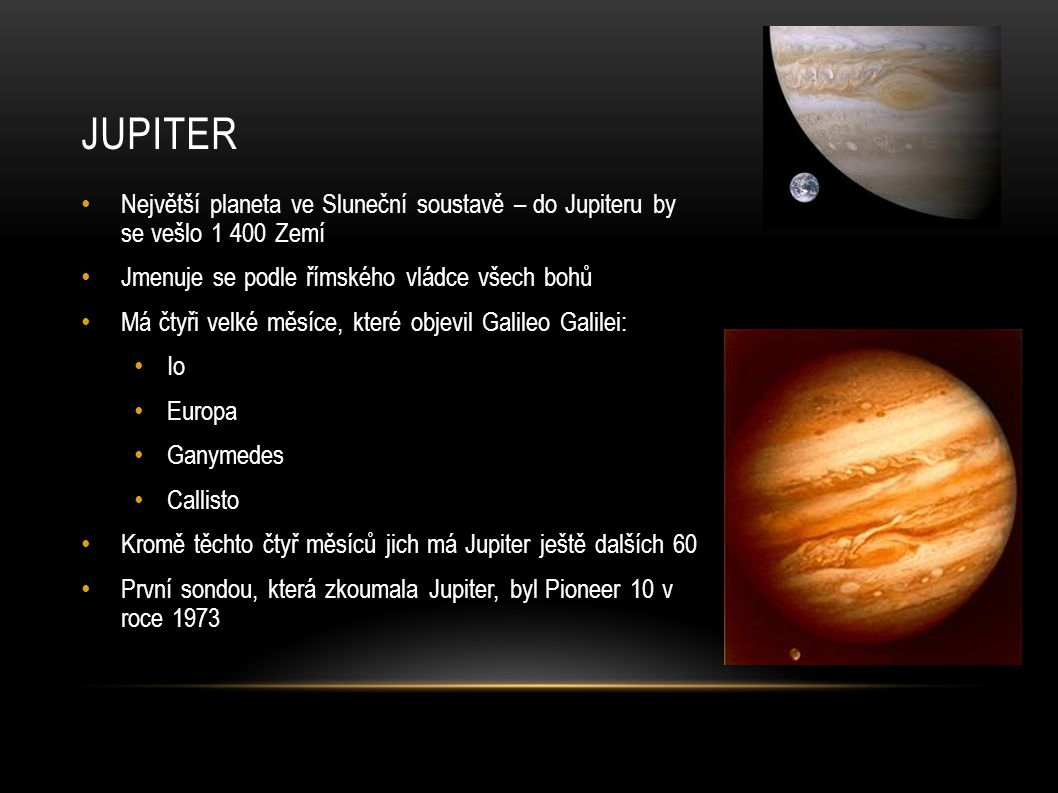 JUPITER Největší planeta ve Sluneční soustavě – do Jupiteru by se vešlo 1 400 Zemí Jmenuje se podle římského vládce všech bohů Má čtyři velké měsíce,