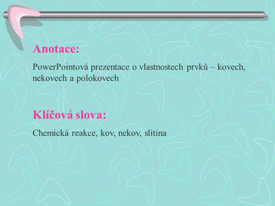 Anotace: PowerPointová prezentace o vlastnostech prvků – kovech, nekovech a polokovech Klíčová slova: Chemická reakce, kov, nekov, slitina