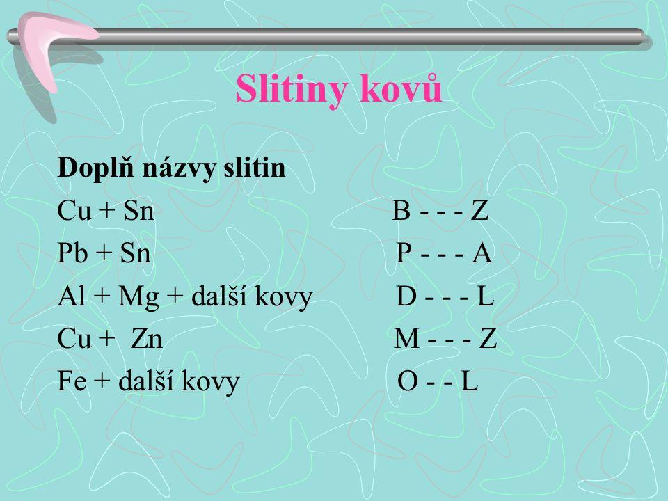 Slitiny kovů Doplň názvy slitin Cu + Sn B - - - Z Pb + Sn P - - - A Al + Mg + další kovy D - - - L Cu + Zn M - - - Z Fe + další kovy O - - L