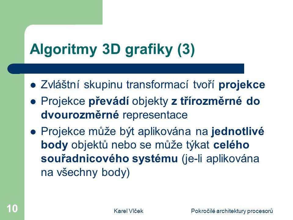 Karel VlčekPokročilé architektury procesorů 10 Algoritmy 3D grafiky (3) Zvláštní skupinu transformací tvoří projekce Projekce převádí objekty z třírozměrné do dvourozměrné representace Projekce může být aplikována na jednotlivé body objektů nebo se může týkat celého souřadnicového systému (je-li aplikována na všechny body)