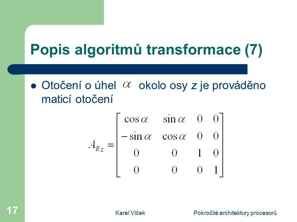 Karel VlčekPokročilé architektury procesorů 17 Popis algoritmů transformace (7) Otočení o úhel okolo osy z je prováděno maticí otočení