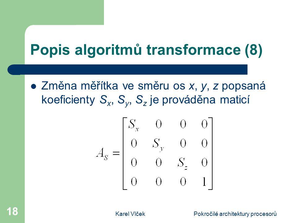 Karel VlčekPokročilé architektury procesorů 18 Popis algoritmů transformace (8) Změna měřítka ve směru os x, y, z popsaná koeficienty S x, S y, S z je prováděna maticí