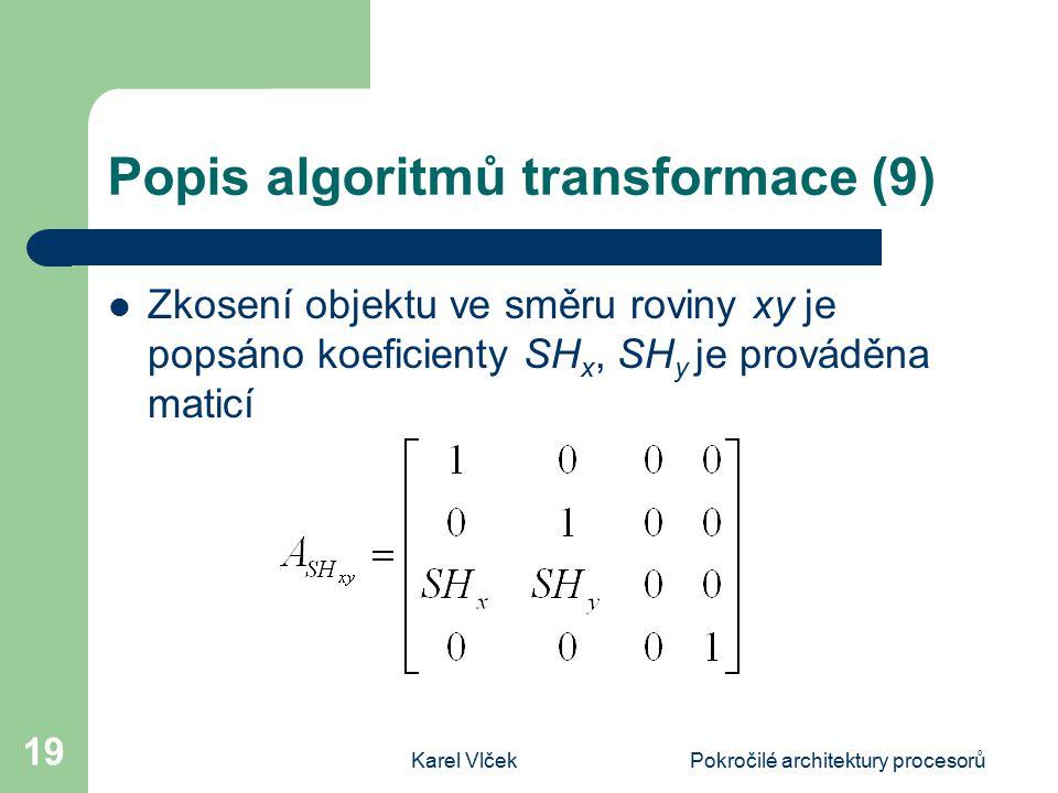 Karel VlčekPokročilé architektury procesorů 19 Popis algoritmů transformace (9) Zkosení objektu ve směru roviny xy je popsáno koeficienty SH x, SH y je prováděna maticí